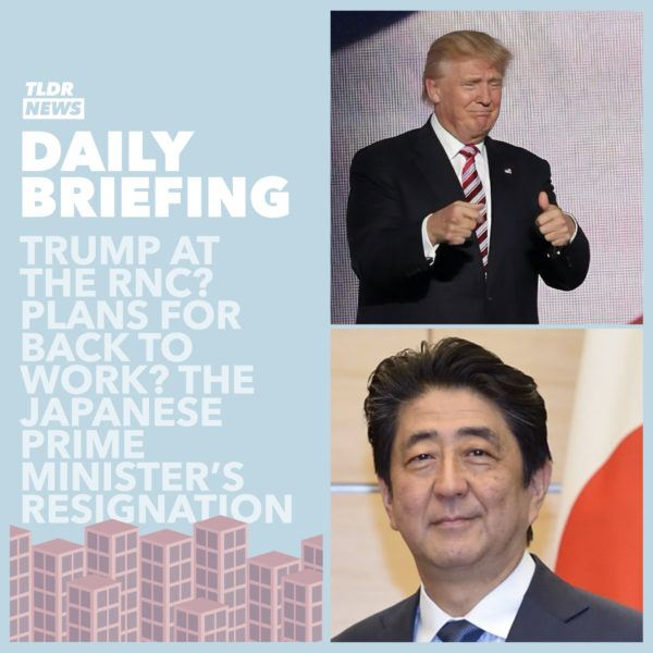 August 28: Trump at the RNC, Back to Work Schemes and the Japanese PM's Resignation