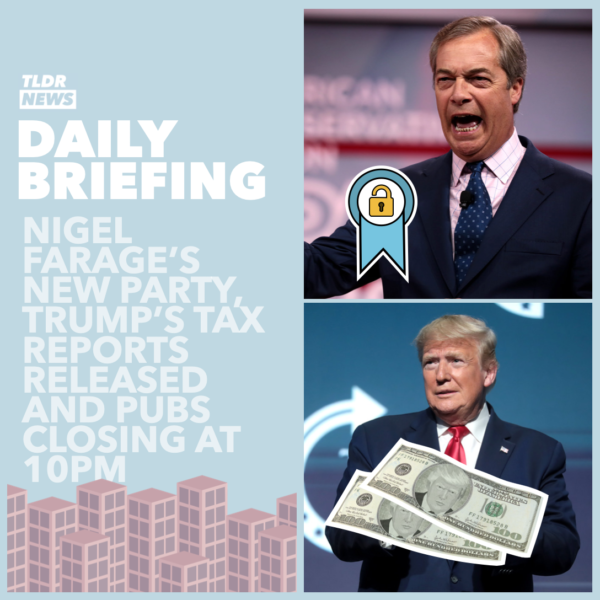 September 28th: Nigel Farage's New Party, Trump's Taxes and Pubs Closing at 10 3